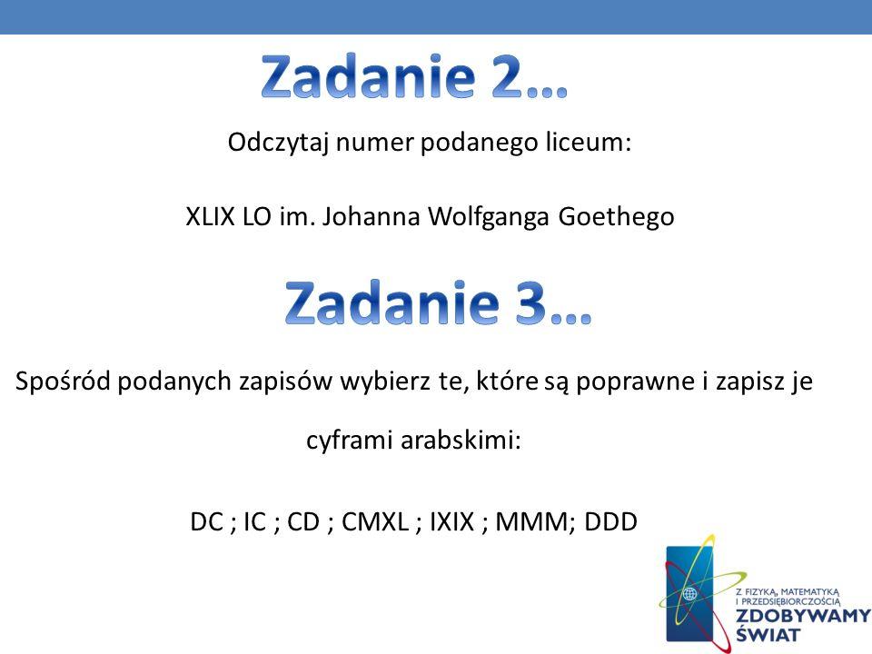 Zadanie 2… Odczytaj numer podanego liceum: XLIX LO im. Johanna Wolfganga Goethego Zadanie 3…
