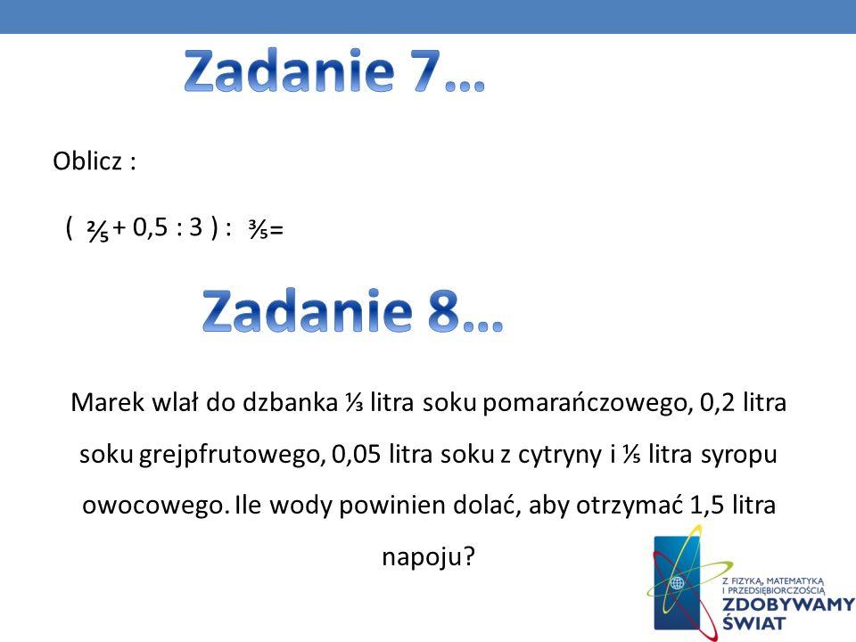 Zadanie 7… Zadanie 8… ⅖ ⅗= Oblicz : ( + 0,5 : 3 ) :