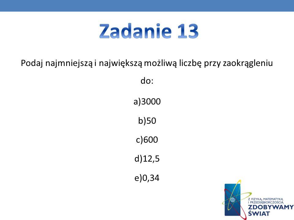 Zadanie 13 Podaj najmniejszą i największą możliwą liczbę przy zaokrągleniu do: a)3000 b)50 c)600 d)12,5 e)0,34