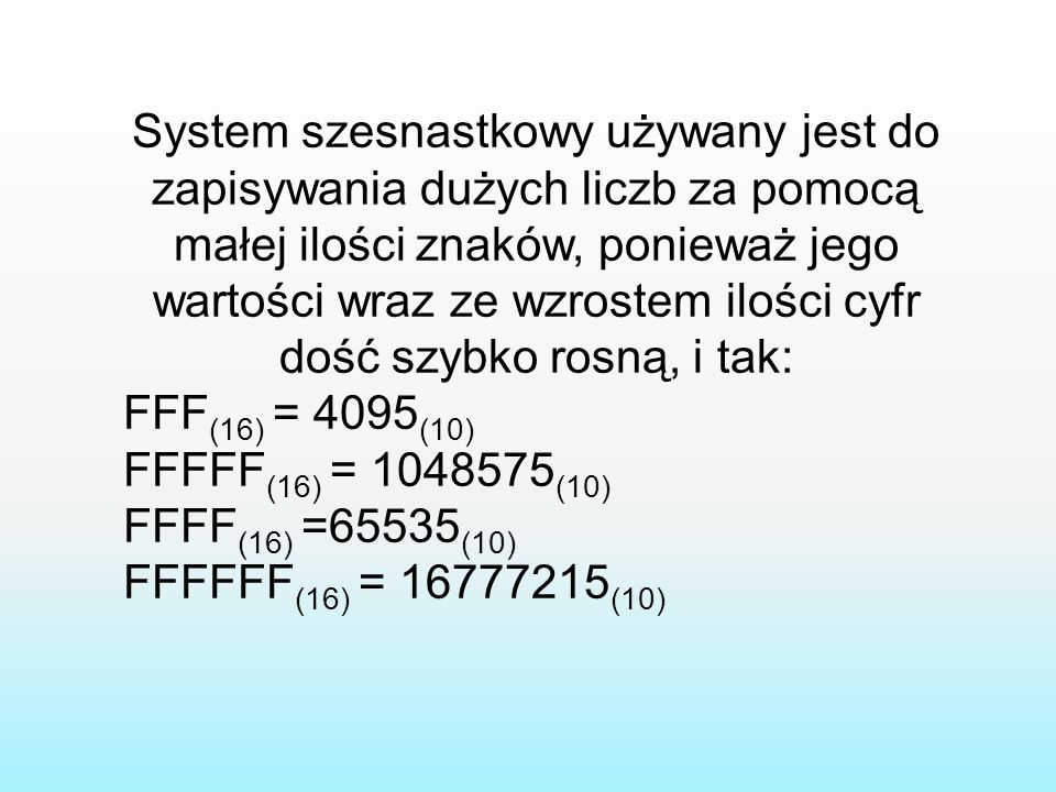 System szesnastkowy używany jest do zapisywania dużych liczb za pomocą małej ilości znaków, ponieważ jego wartości wraz ze wzrostem ilości cyfr dość szybko rosną, i tak: