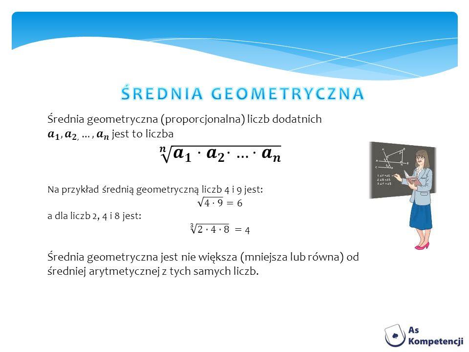 ŚREDNIA GEOMETRYCZNA Średnia geometryczna (proporcjonalna) liczb dodatnich 𝒂 𝟏 , 𝒂 𝟐, …, 𝒂 𝒏 jest to liczba.