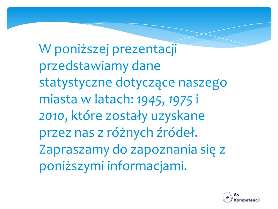 W poniższej prezentacji przedstawiamy dane statystyczne dotyczące naszego miasta w latach: 1945, 1975 i 2010, które zostały uzyskane przez nas z różnych źródeł.