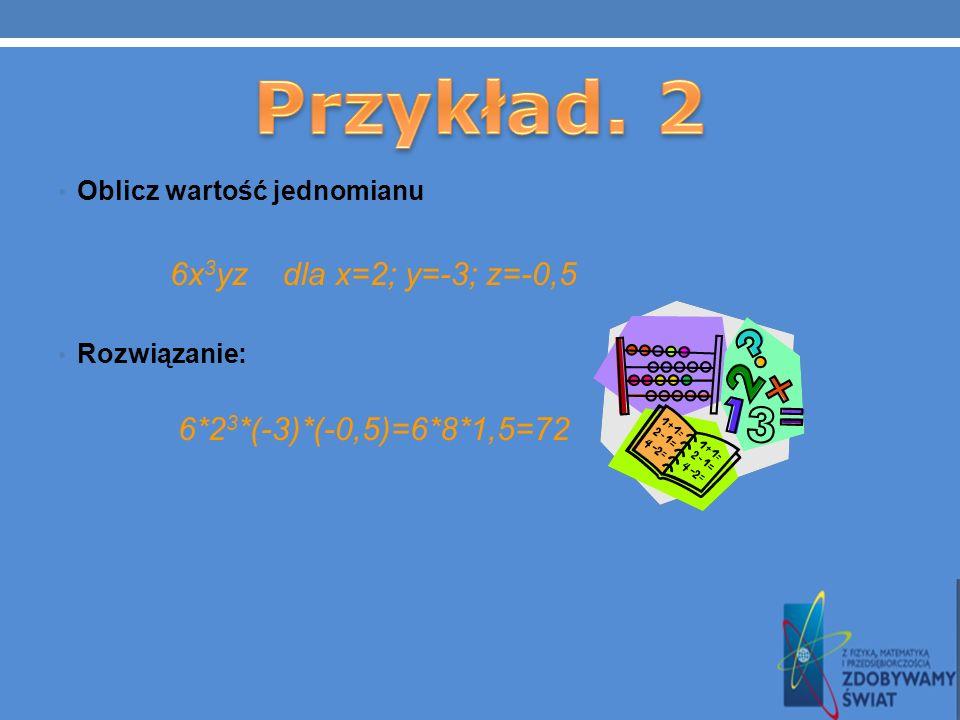 Przykład. 2 6x3yz dla x=2; y=-3; z=-0,5 6*23*(-3)*(-0,5)=6*8*1,5=72
