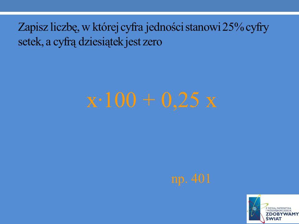 Zapisz liczbę, w której cyfra jedności stanowi 25% cyfry setek, a cyfrą dziesiątek jest zero