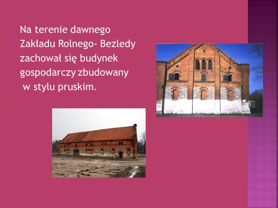 Na terenie dawnegoZakładu Rolnego- Bezledy.zachował się budynek.