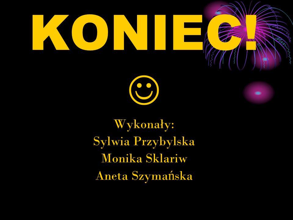 KONIEC!  Wykonały: Sylwia Przybylska Monika Sklariw Aneta Szymańska