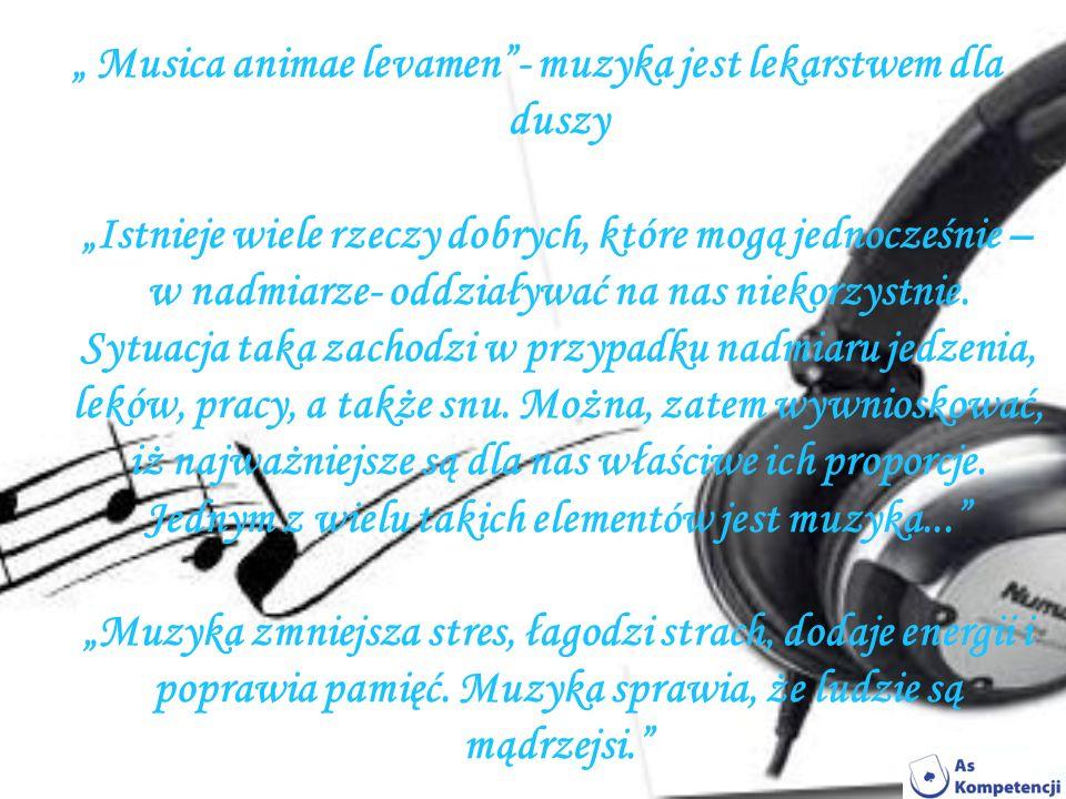 """"""" Musica animae levamen - muzyka jest lekarstwem dla duszy """"Istnieje wiele rzeczy dobrych, które mogą jednocześnie –w nadmiarze- oddziaływać na nas niekorzystnie."""