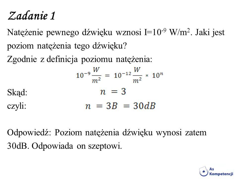 Zadanie 1 Natężenie pewnego dźwięku wznosi I=10-9 W/m2. Jaki jest