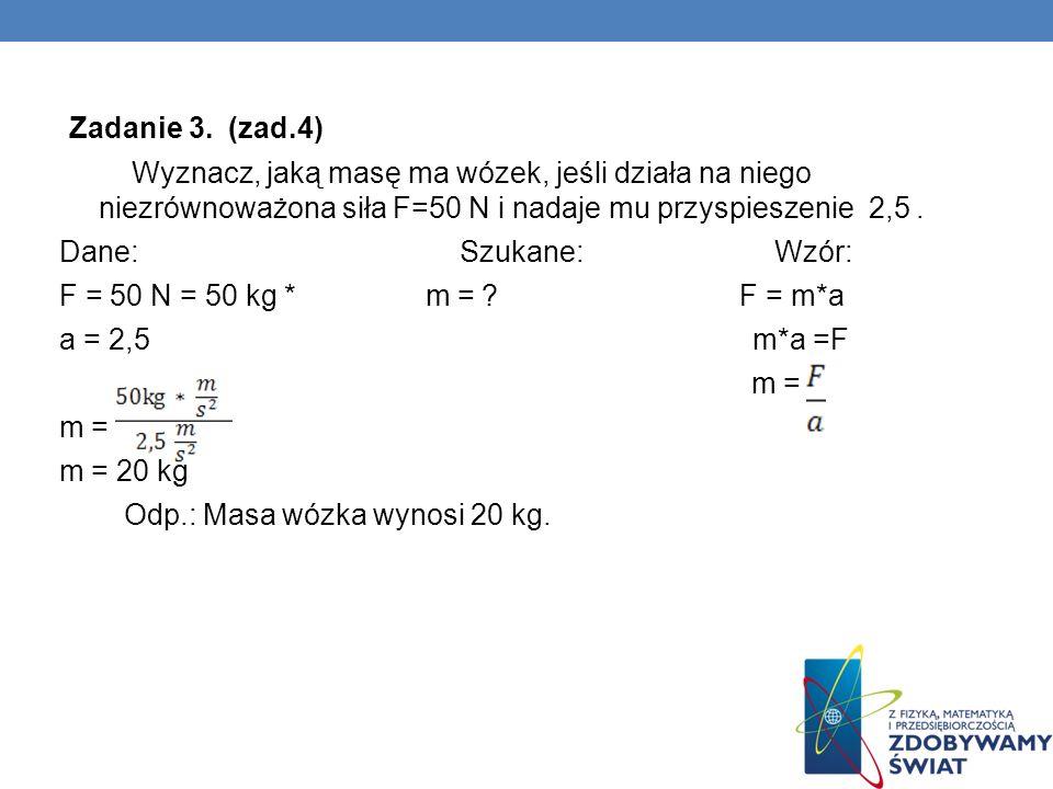 Zadanie 3. (zad.4) Wyznacz, jaką masę ma wózek, jeśli działa na niego niezrównoważona siła F=50 N i nadaje mu przyspieszenie 2,5 .