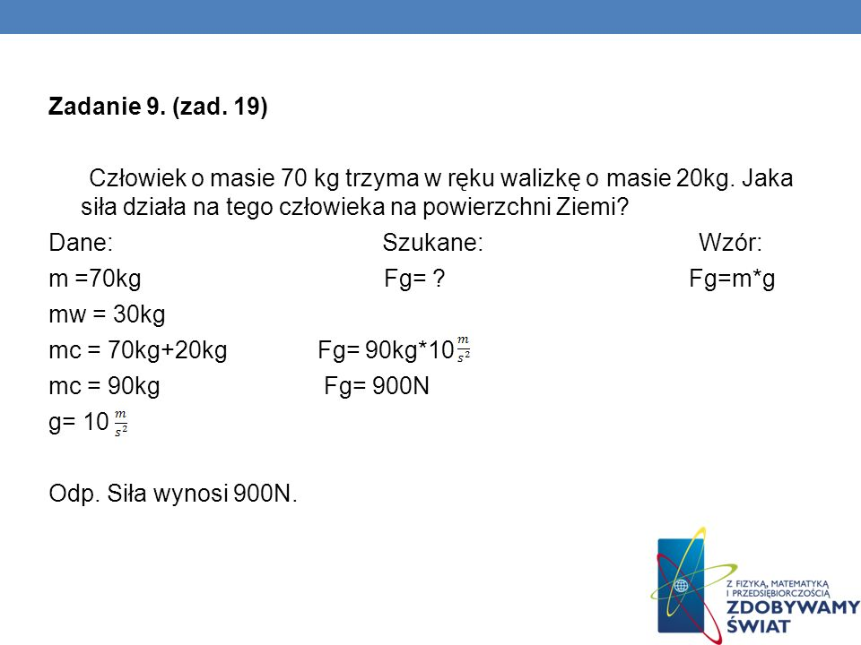 Zadanie 9. (zad. 19) Człowiek o masie 70 kg trzyma w ręku walizkę o masie 20kg. Jaka siła działa na tego człowieka na powierzchni Ziemi