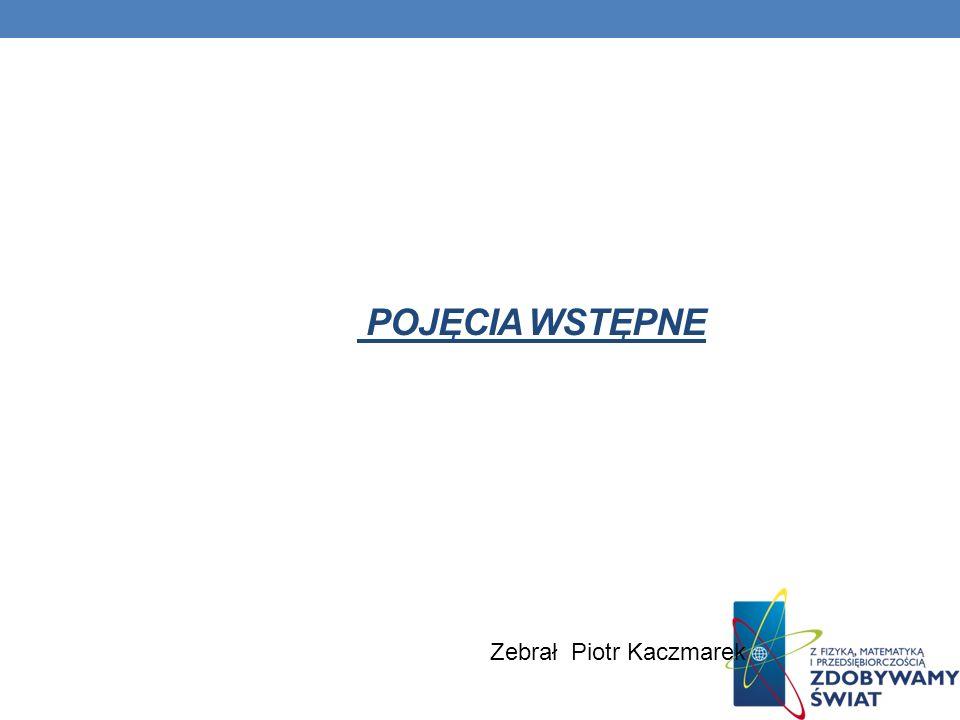 Pojęcia wstępne Zebrał Piotr Kaczmarek