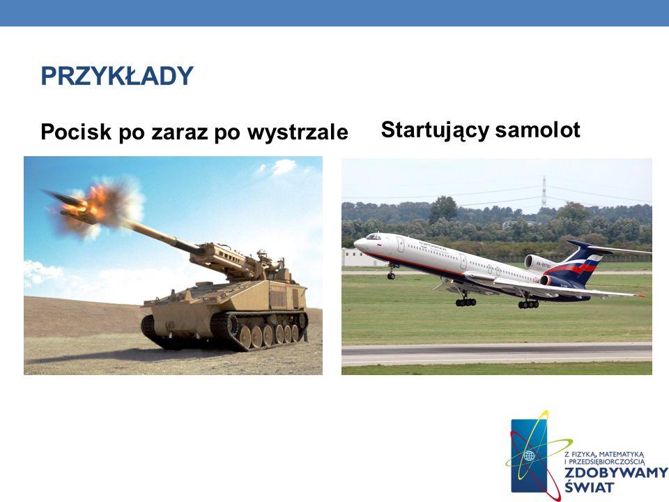 Przykłady Startujący samolot Pocisk po zaraz po wystrzale