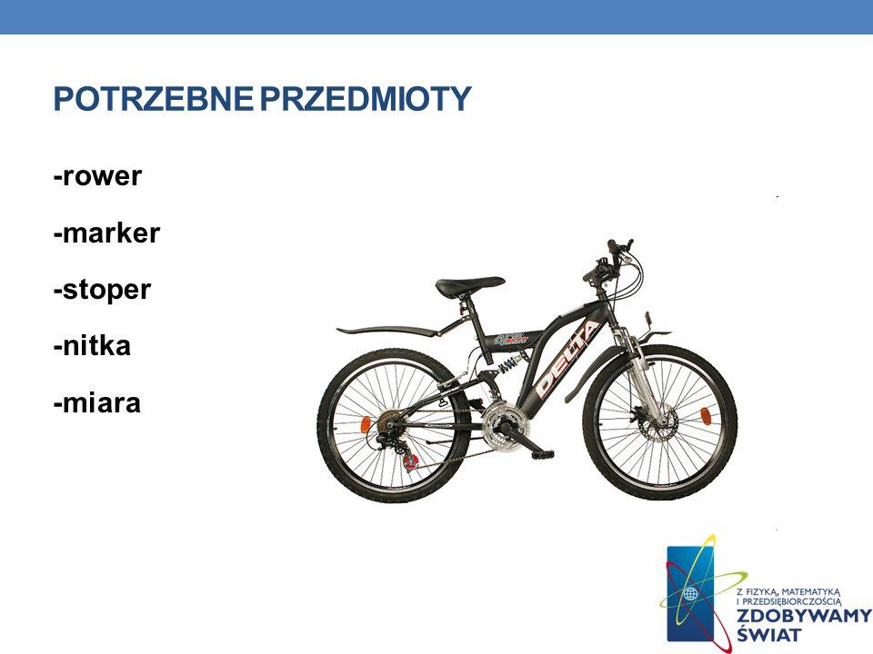 Potrzebne przedmioty -rower -marker -stoper -nitka -miara