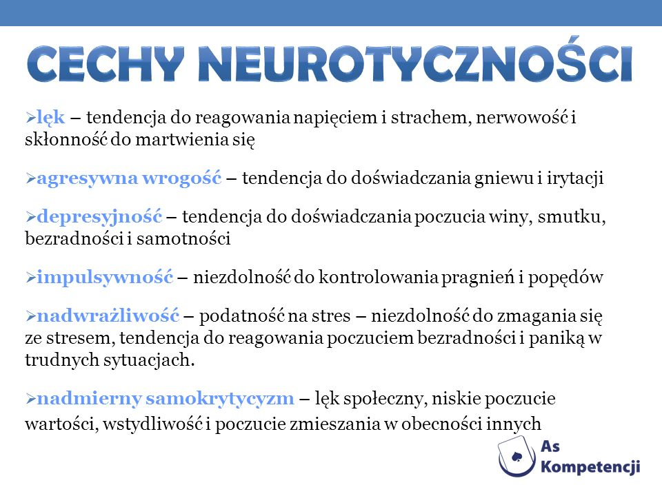 CECHY NEUROTYCZNOŚCI lęk – tendencja do reagowania napięciem i strachem, nerwowość i skłonność do martwienia się.