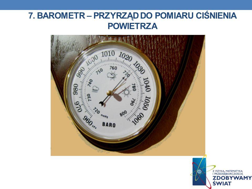 7. Barometr – przyrząd do pomiaru ciśnienia powietrza