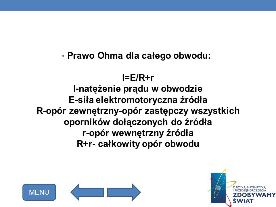 Prawo Ohma dla całego obwodu: I=E/R+r I-natężenie prądu w obwodzie E-siła elektromotoryczna źródła R-opór zewnętrzny-opór zastępczy wszystkich oporników dołączonych do źródła r-opór wewnętrzny źródła R+r- całkowity opór obwodu