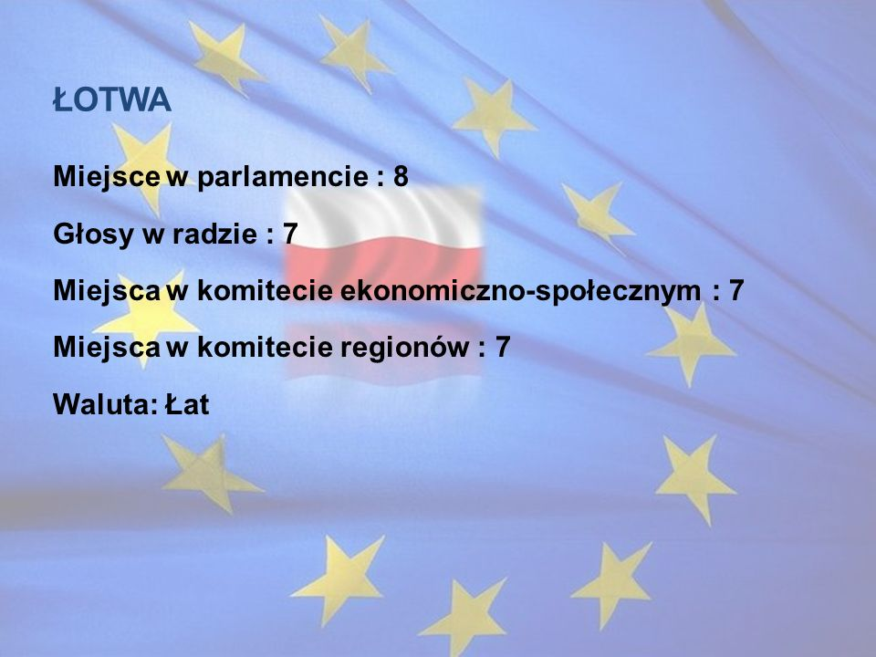 Łotwa Miejsce w parlamencie : 8 Głosy w radzie : 7 Miejsca w komitecie ekonomiczno-społecznym : 7 Miejsca w komitecie regionów : 7 Waluta: Łat