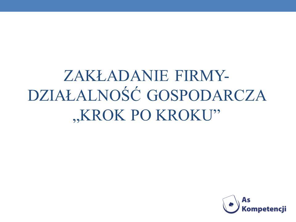 """ZAKŁADANIE FIRMY- DZIAŁALNOŚĆ GOSPODARCZA """"KROK PO KROKU"""