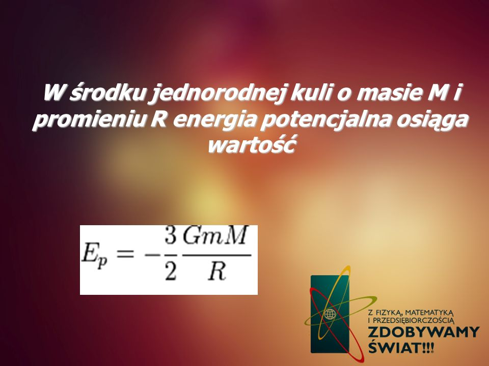 W środku jednorodnej kuli o masie M i promieniu R energia potencjalna osiąga wartość