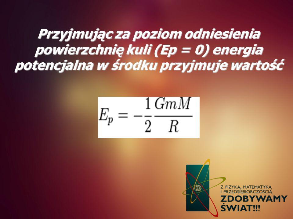 Przyjmując za poziom odniesienia powierzchnię kuli (Ep = 0) energia potencjalna w środku przyjmuje wartość