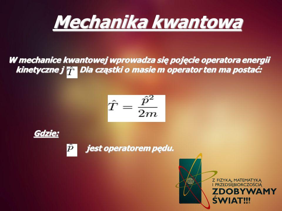 Mechanika kwantowa W mechanice kwantowej wprowadza się pojęcie operatora energii kinetyczne j . Dla cząstki o masie m operator ten ma postać: