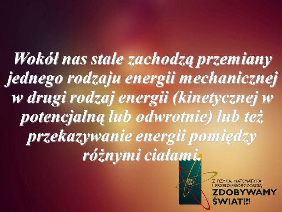 Wokół nas stale zachodzą przemiany jednego rodzaju energii mechanicznej w drugi rodzaj energii (kinetycznej w potencjalną lub odwrotnie) lub też przekazywanie energii pomiędzy różnymi ciałami.