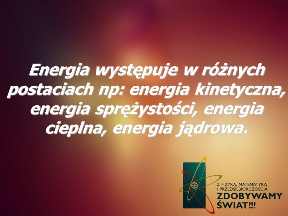 Energia występuje w różnych postaciach np: energia kinetyczna, energia sprężystości, energia cieplna, energia jądrowa.