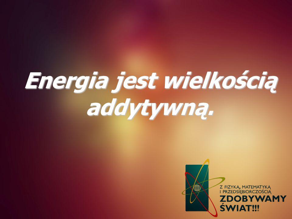 Energia jest wielkością addytywną.