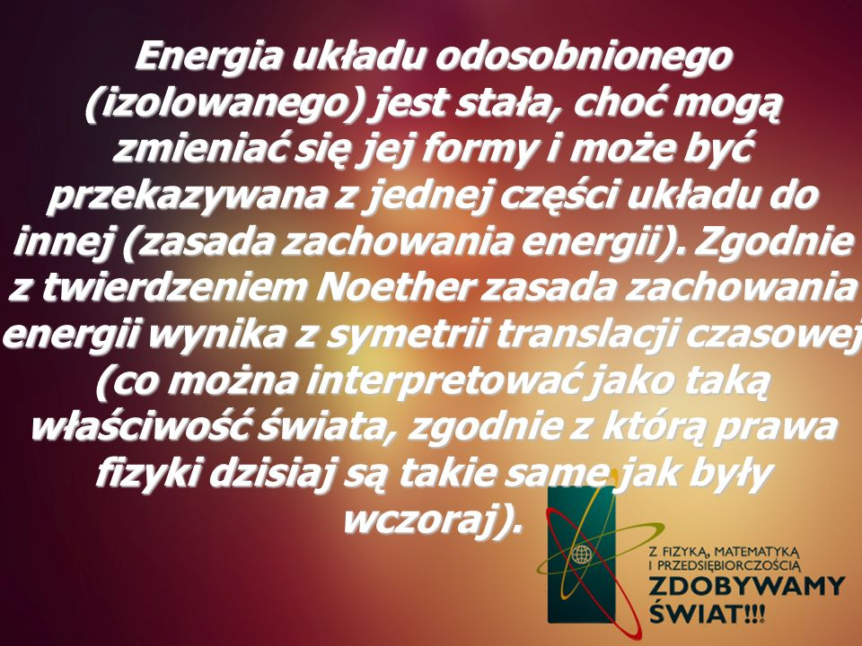 Energia układu odosobnionego (izolowanego) jest stała, choć mogą zmieniać się jej formy i może być przekazywana z jednej części układu do innej (zasada zachowania energii).