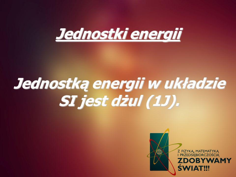 Jednostką energii w układzie SI jest dżul (1J).
