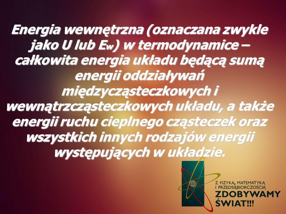 Energia wewnętrzna (oznaczana zwykle jako U lub Ew) w termodynamice – całkowita energia układu będącą sumą energii oddziaływań międzycząsteczkowych i wewnątrzcząsteczkowych układu, a także energii ruchu cieplnego cząsteczek oraz wszystkich innych rodzajów energii występujących w układzie.