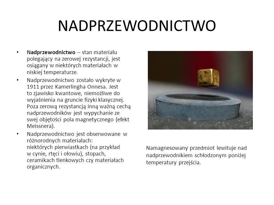 NADPRZEWODNICTWO Nadprzewodnictwo – stan materiału polegający na zerowej rezystancji, jest osiągany w niektórych materiałach w niskiej temperaturze.