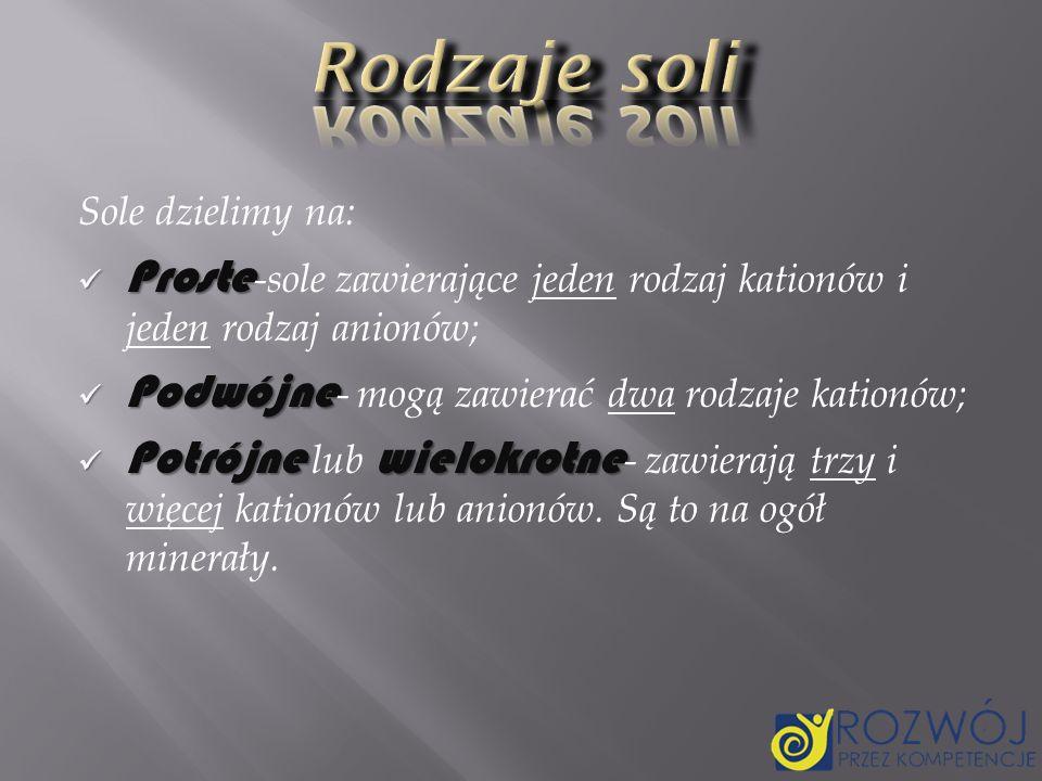 Rodzaje soli Sole dzielimy na: Proste-sole zawierające jeden rodzaj kationów i jeden rodzaj anionów;