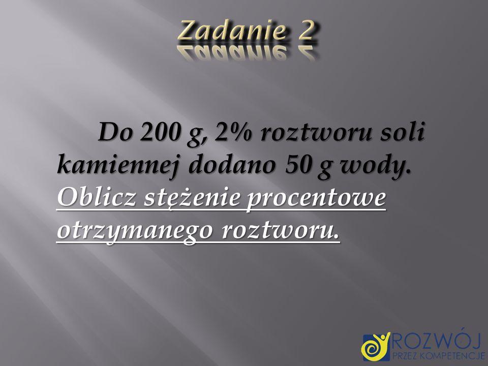 Zadanie 2Do 200 g, 2% roztworu soli kamiennej dodano 50 g wody.