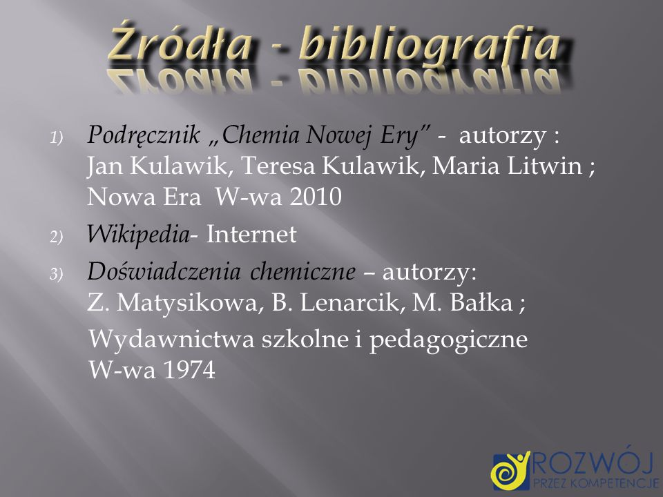 """Źródła - bibliografia Podręcznik """"Chemia Nowej Ery - autorzy : Jan Kulawik, Teresa Kulawik, Maria Litwin ; Nowa Era W-wa 2010."""