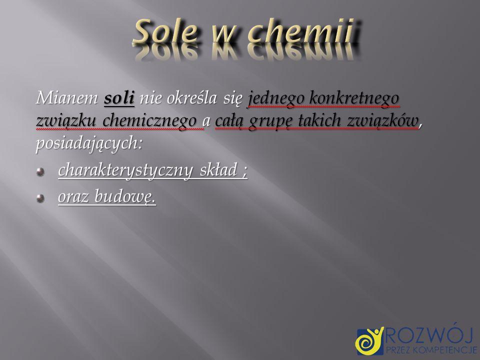 Sole w chemii Mianem soli nie określa się jednego konkretnego związku chemicznego a całą grupę takich związków, posiadających: