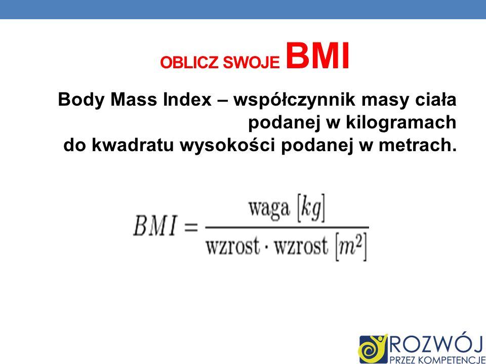 OBLICZ SWOJE BMI Body Mass Index – współczynnik masy ciała podanej w kilogramach do kwadratu wysokości podanej w metrach.