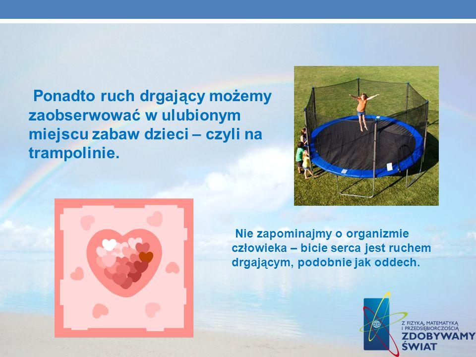 Ponadto ruch drgający możemy zaobserwować w ulubionym miejscu zabaw dzieci – czyli na trampolinie.