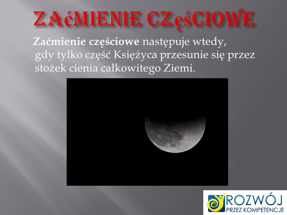 Zaćmienie częściowe Zaćmienie częściowe następuje wtedy, gdy tylko część Księżyca przesunie się przez stożek cienia całkowitego Ziemi.