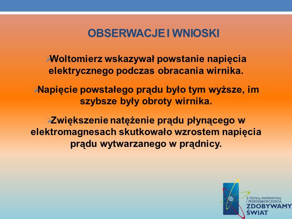 Obserwacje i wnioski Woltomierz wskazywał powstanie napięcia elektrycznego podczas obracania wirnika.
