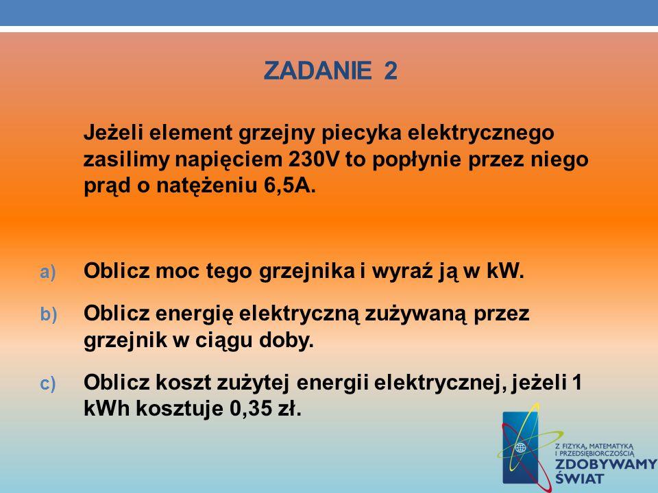 ZADANIE 2Jeżeli element grzejny piecyka elektrycznego zasilimy napięciem 230V to popłynie przez niego prąd o natężeniu 6,5A.