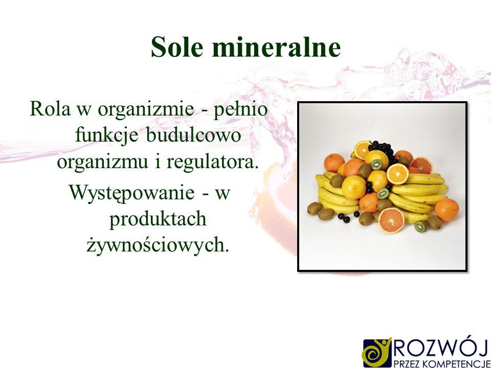 Sole mineralne Rola w organizmie - pełnio funkcje budulcowo organizmu i regulatora.