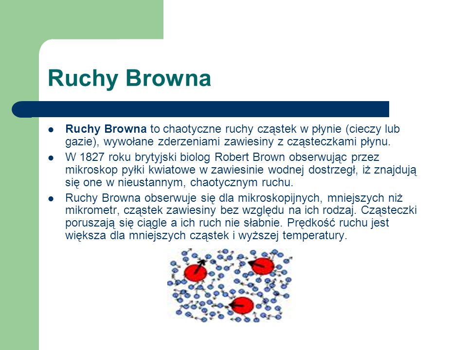 Ruchy Browna Ruchy Browna to chaotyczne ruchy cząstek w płynie (cieczy lub gazie), wywołane zderzeniami zawiesiny z cząsteczkami płynu.