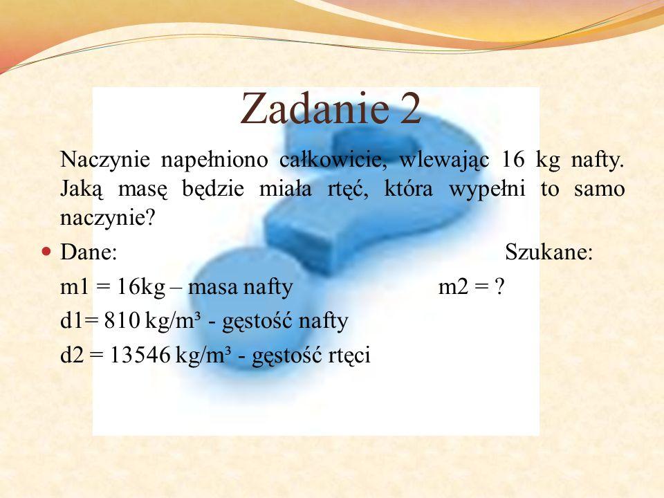 Zadanie 2 Naczynie napełniono całkowicie, wlewając 16 kg nafty. Jaką masę będzie miała rtęć, która wypełni to samo naczynie