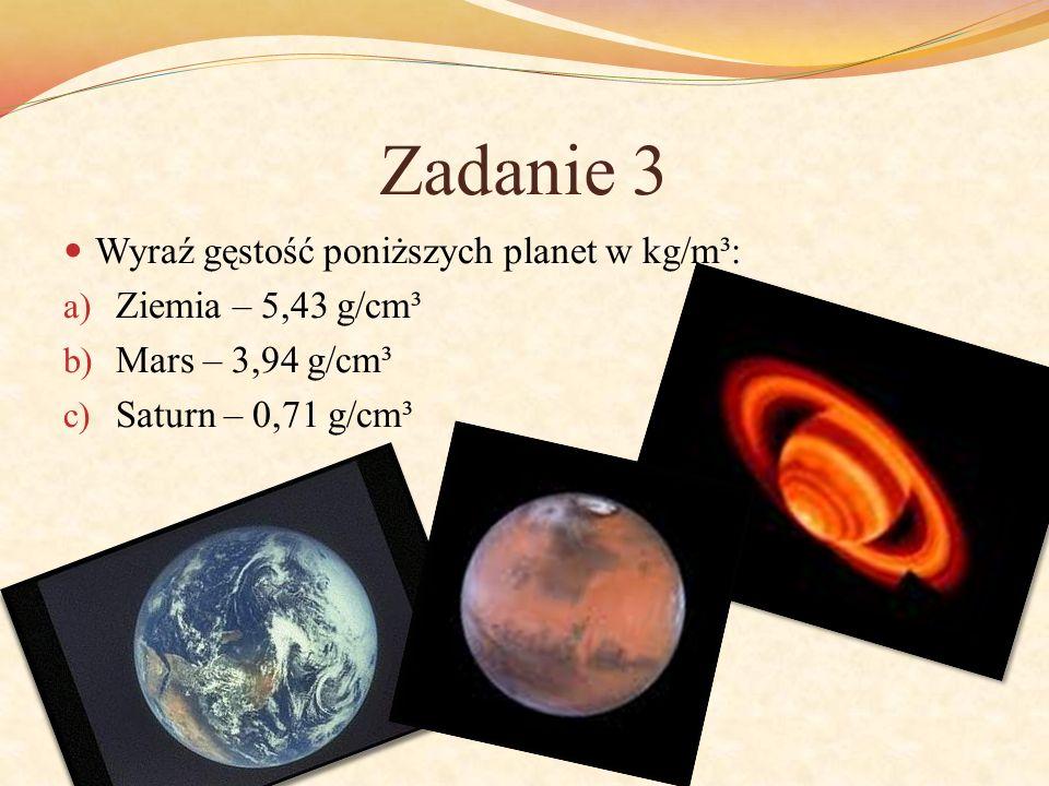 Zadanie 3 Wyraź gęstość poniższych planet w kg/m³: Ziemia – 5,43 g/cm³