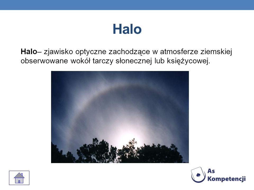 HaloHalo– zjawisko optyczne zachodzące w atmosferze ziemskiej obserwowane wokół tarczy słonecznej lub księżycowej.