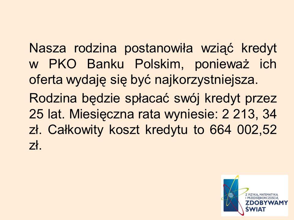 Nasza rodzina postanowiła wziąć kredyt w PKO Banku Polskim, ponieważ ich oferta wydaję się być najkorzystniejsza.