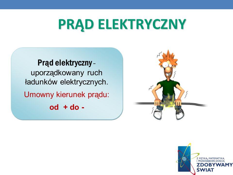PRĄD ELEKTRYCZNY Prąd elektryczny – uporządkowany ruch ładunków elektrycznych. Umowny kierunek prądu: