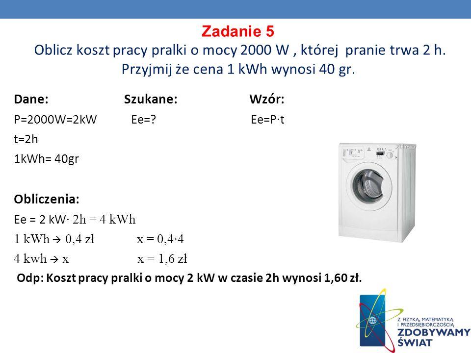 Zadanie 5 Oblicz koszt pracy pralki o mocy 2000 W , której pranie trwa 2 h. Przyjmij że cena 1 kWh wynosi 40 gr.