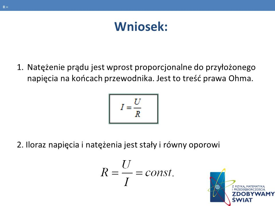 R = Wniosek: Natężenie prądu jest wprost proporcjonalne do przyłożonego napięcia na końcach przewodnika. Jest to treść prawa Ohma.